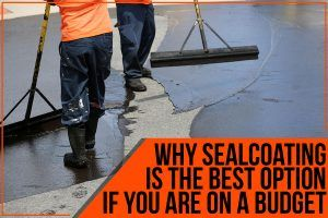 Why Sealcoating Is The Best Option If You Are On A Budget